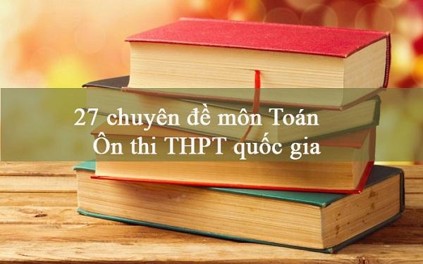 Tổng hợp 27 chuyên đề ôn thi THPT quốc gia môn Toán 2021 có hướng dẫn giải